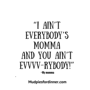 I ain't everybody's momma and you ain't evvvv-rybody!-